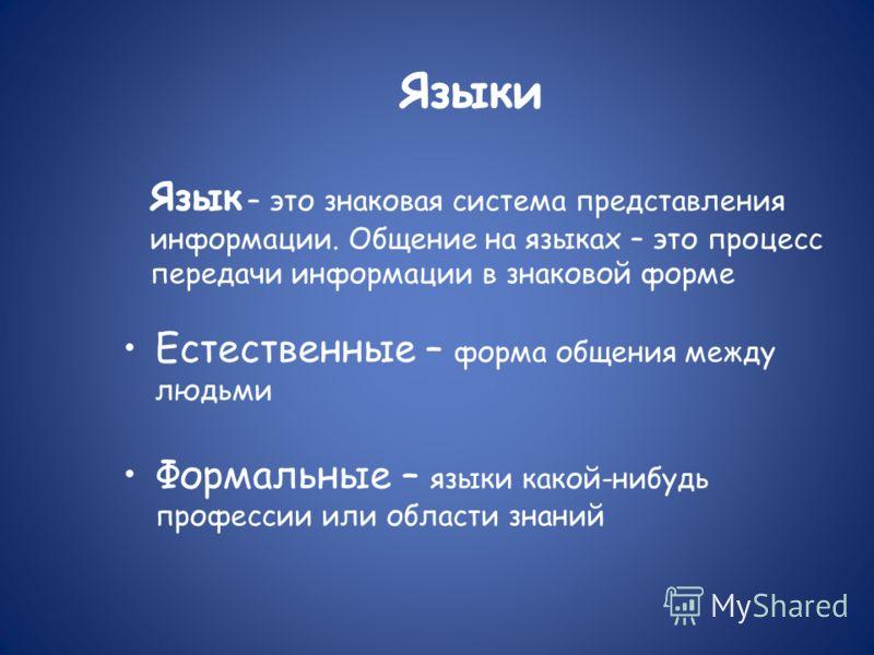 Языки Язык – это знаковая система представления информации. Общение на языках – это процесс передачи информации в знаковой форме Естественные – форма общения между людьми Формальные – языки какой-нибудь профессии или области знаний