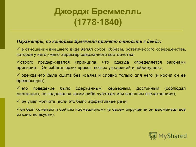 Параметры, по которым Бреммеля принято относить к денди: в отношении внешнего вида являл собой образец эстетического совершенства, которое у него имело характер сдержанного достоинства; строго придерживался «принципа, что одежда определяется законами