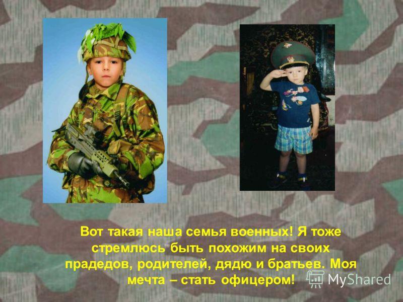Вот такая наша семья военных! Я тоже стремлюсь быть похожим на своих прадедов, родителей, дядю и братьев. Моя мечта – стать офицером!