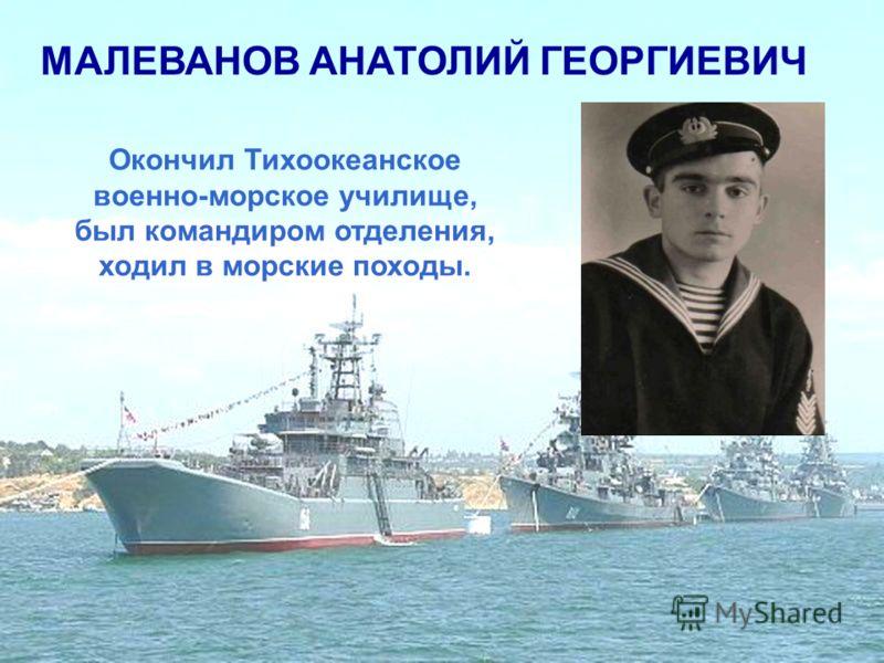 МАЛЕВАНОВ АНАТОЛИЙ ГЕОРГИЕВИЧ Окончил Тихоокеанское военно-морское училище, был командиром отделения, ходил в морские походы.