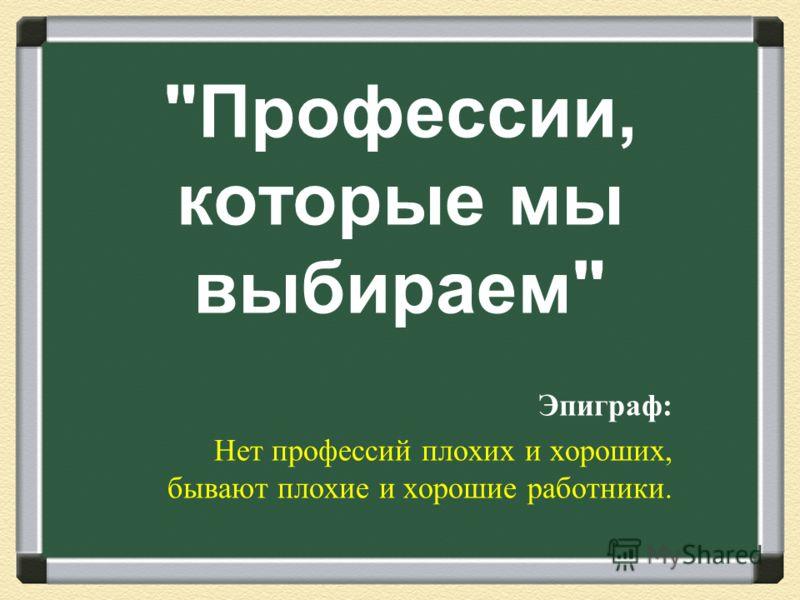 Профессии, которые мы выбираем  Эпиграф : Нет профессий плохих и хороших, бывают плохие и хорошие работники.
