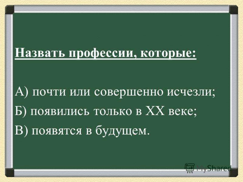 Назвать профессии, которые : А ) почти или совершенно исчезли ; Б ) появились только в XX веке ; В ) появятся в будущем.