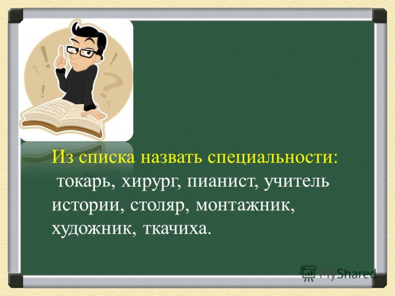 Из списка назвать специальности : токарь, хирург, пианист, учитель истории, столяр, монтажник, художник, ткачиха.