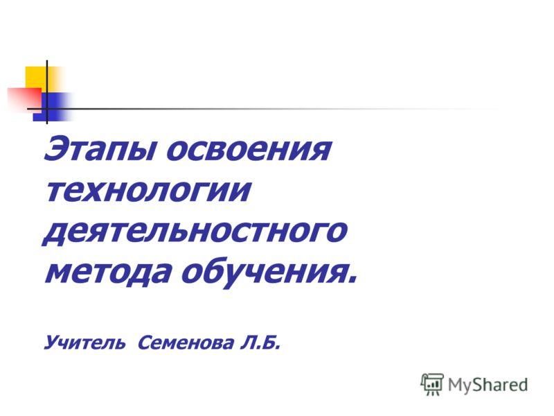 Этапы освоения технологии деятельностного метода обучения. Учитель Семенова Л.Б.