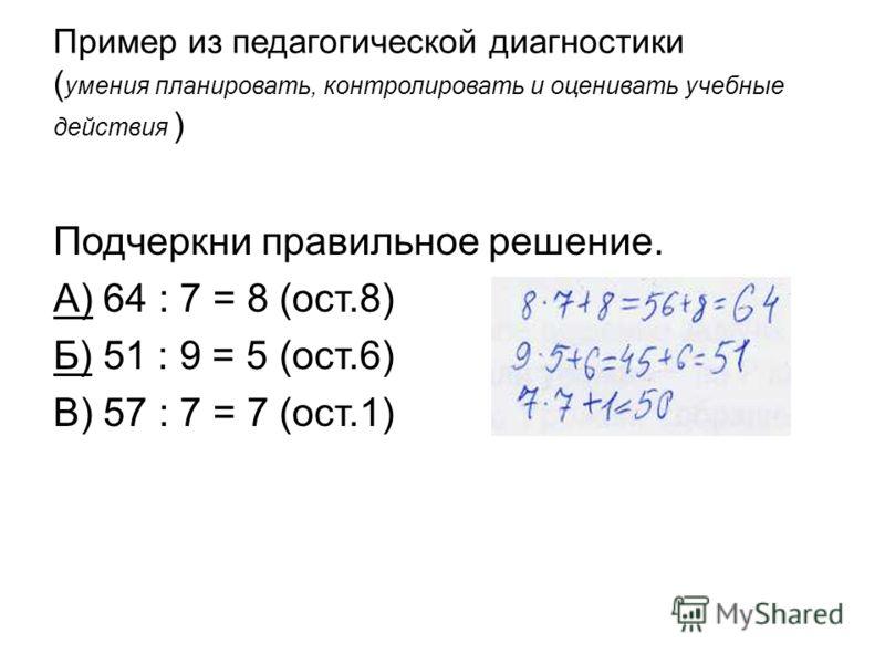 Пример из педагогической диагностики ( умения планировать, контролировать и оценивать учебные действия ) Подчеркни правильное решение. А) 64 : 7 = 8 (ост.8) Б) 51 : 9 = 5 (ост.6) В) 57 : 7 = 7 (ост.1)