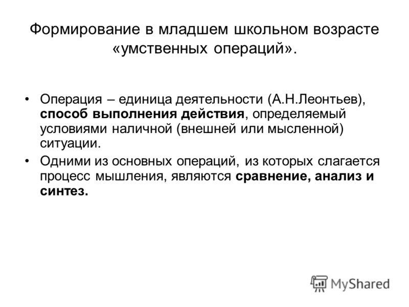 Формирование в младшем школьном возрасте «умственных операций». Операция – единица деятельности (А.Н.Леонтьев), способ выполнения действия, определяемый условиями наличной (внешней или мысленной) ситуации. Одними из основных операций, из которых слаг