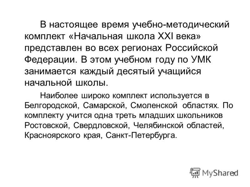 7 В настоящее время учебно-методический комплект «Начальная школа XXI века» представлен во всех регионах Российской Федерации. В этом учебном году по УМК занимается каждый десятый учащийся начальной школы. Наиболее широко комплект используется в Белг