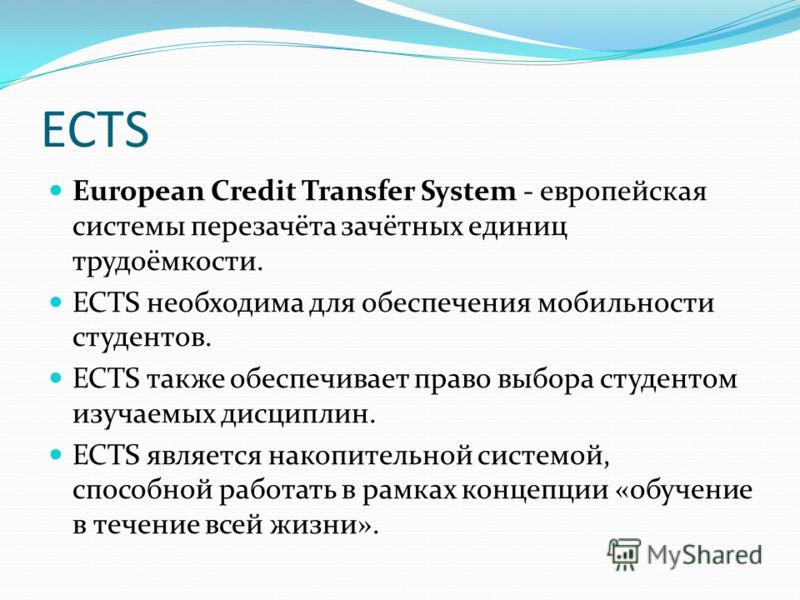 ECTS European Credit Transfer System - европейская системы перезачёта зачётных единиц трудоёмкости. ECTS необходима для обеспечения мобильности студентов. ECTS также обеспечивает право выбора студентом изучаемых дисциплин. ECTS является накопительной