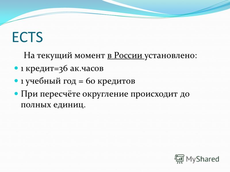 ECTS На текущий момент в России установлено: 1 кредит=36 ак.часов 1 учебный год = 60 кредитов При пересчёте округление происходит до полных единиц.