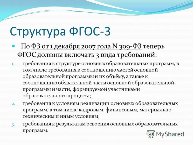 Структура ФГОС-3 По ФЗ от 1 декабря 2007 года N 309-ФЗ теперь ФГОС должны включать 3 вида требований: 1. требования к структуре основных образовательных программ, в том числе требования к соотношению частей основной образовательной программы и их объ