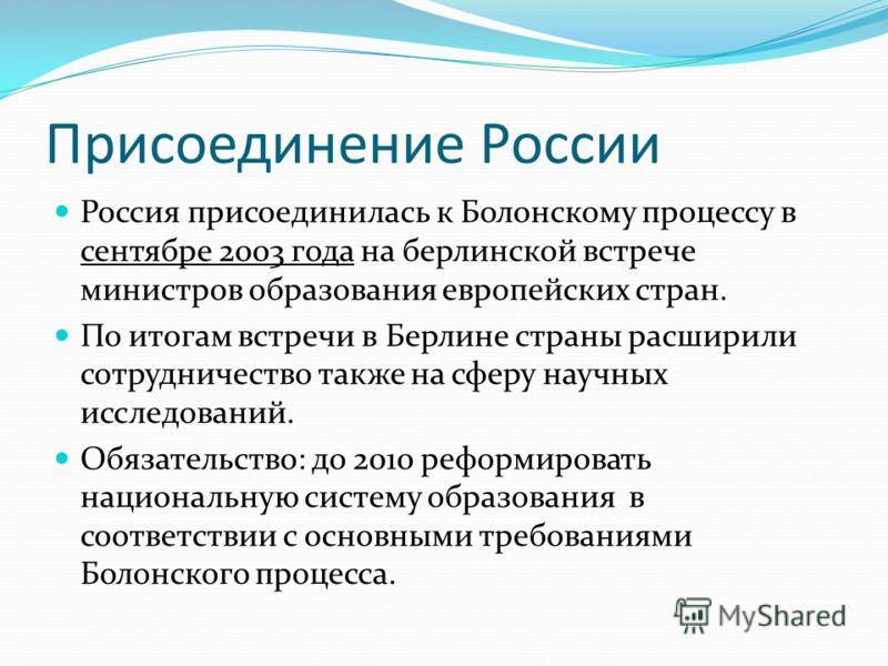 Присоединение России Россия присоединилась к Болонскому процессу в сентябре 2003 года на берлинской встрече министров образования европейских стран. По итогам встречи в Берлине страны расширили сотрудничество также на сферу научных исследований. Обяз
