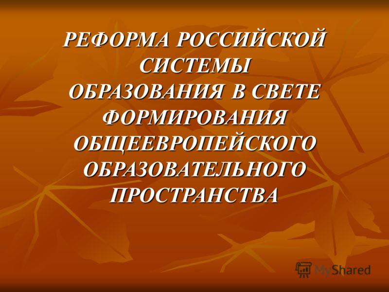 РЕФОРМА РОССИЙСКОЙ СИСТЕМЫ ОБРАЗОВАНИЯ В СВЕТЕ ФОРМИРОВАНИЯ ОБЩЕЕВРОПЕЙСКОГО ОБРАЗОВАТЕЛЬНОГО ПРОСТРАНСТВА