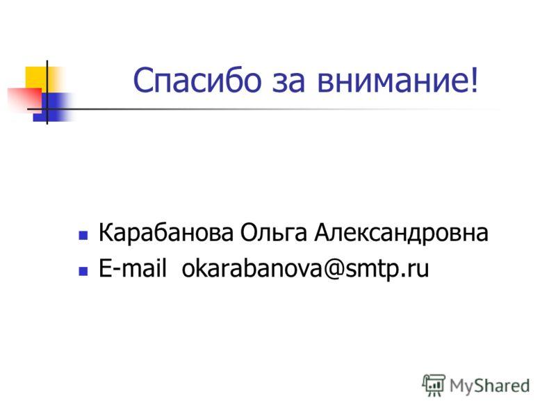 Спасибо за внимание! Карабанова Ольга Александровна E-mail okarabanova@smtp.ru