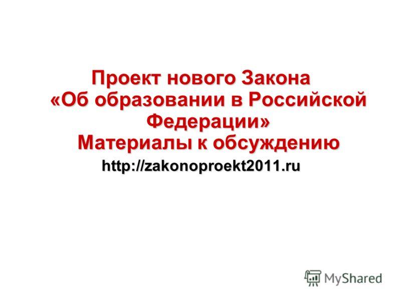 Проект нового Закона «Об образовании в Российской Федерации» Материалы к обсуждению http://zakonoproekt2011.ru