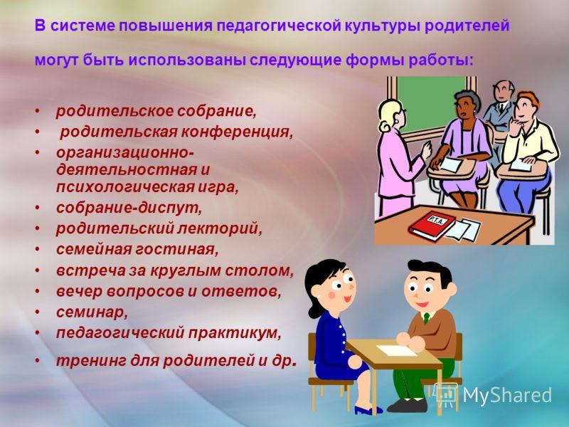 В системе повышения педагогической культуры родителей могут быть использованы следующие формы работы: родительское собрание, родительская конференция, организационно- деятельностная и психологическая игра, собрание-диспут, родительский лекторий, семе