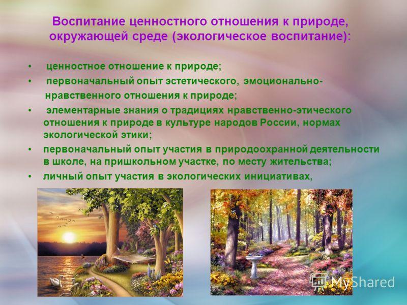 Воспитание ценностного отношения к природе, окружающей среде (экологическое воспитание): ценностное отношение к природе; первоначальный опыт эстетического, эмоционально- нравственного отношения к природе; элементарные знания о традициях нравственно-э