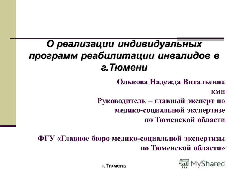 Олькова Надежда Витальевна кмн Руководитель – главный эксперт по медико-социальной экспертизе по Тюменской области ФГУ «Главное бюро медико-социальной экспертизы по Тюменской области» г.Тюмень О реализации индивидуальных программ реабилитации инвалид