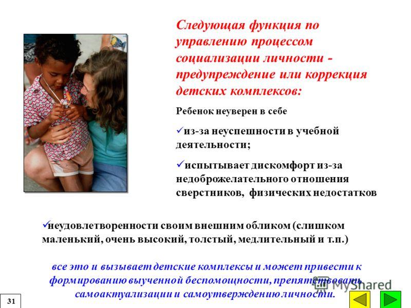 Следующая функция по управлению процессом социализации личности - предупреждение или коррекция детских комплексов: Ребенок неуверен в себе из-за неуспешности в учебной деятельности; испытывает дискомфорт из-за недоброжелательного отношения сверстнико