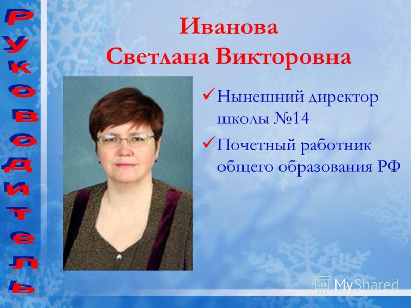 Нынешний директор школы 14 Почетный работник общего образования РФ Иванова Светлана Викторовна