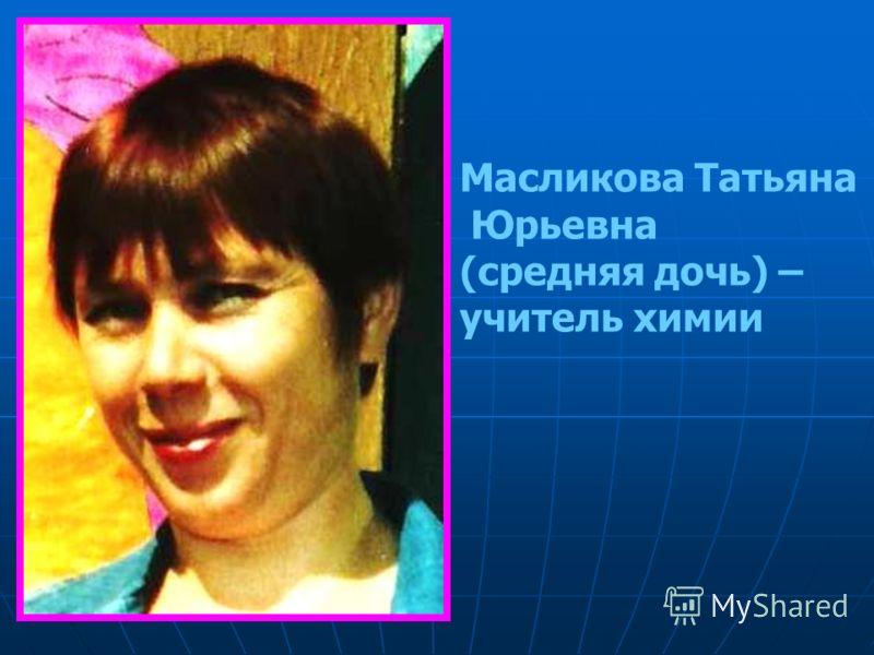 Масликова Татьяна Юрьевна (средняя дочь) – учитель химии
