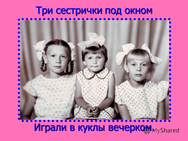 Три сестрички под окном Играли в куклы вечерком.
