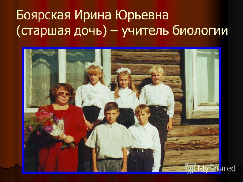 Боярская Ирина Юрьевна (старшая дочь) – учитель биологии