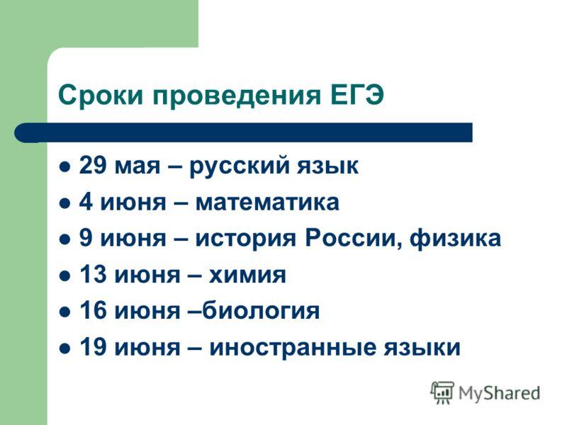 Сроки проведения ЕГЭ 29 мая – русский язык 4 июня – математика 9 июня – история России, физика 13 июня – химия 16 июня –биология 19 июня – иностранные языки