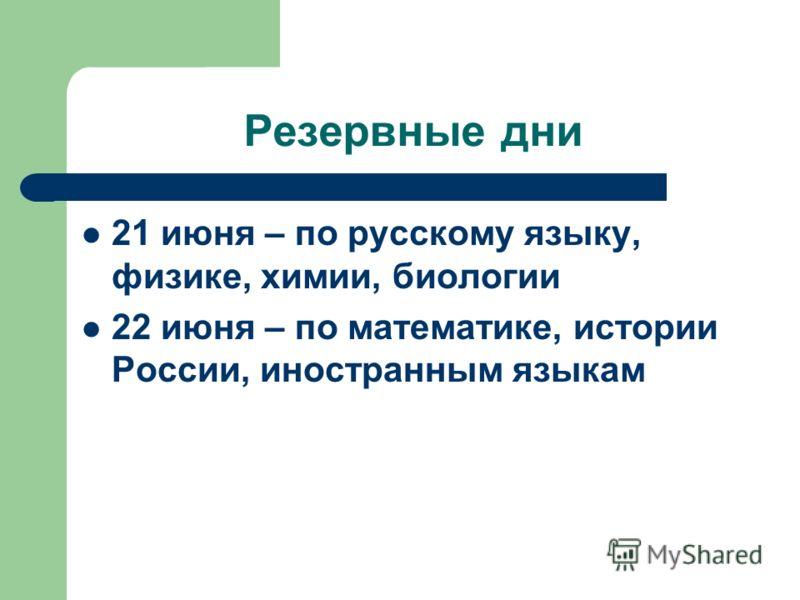 Резервные дни 21 июня – по русскому языку, физике, химии, биологии 22 июня – по математике, истории России, иностранным языкам