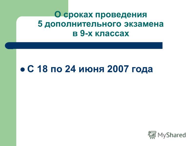 О сроках проведения 5 дополнительного экзамена в 9-х классах C 18 по 24 июня 2007 года