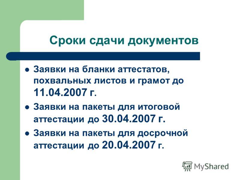Сроки сдачи документов Заявки на бланки аттестатов, похвальных листов и грамот до 11.04.2007 г. Заявки на пакеты для итоговой аттестации до 30.04.2007 г. Заявки на пакеты для досрочной аттестации до 20.04.2007 г.