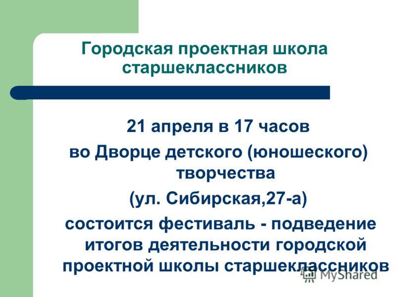 Городская проектная школа старшеклассников 21 апреля в 17 часов во Дворце детского (юношеского) творчества (ул. Сибирская,27-а) состоится фестиваль - подведение итогов деятельности городской проектной школы старшеклассников