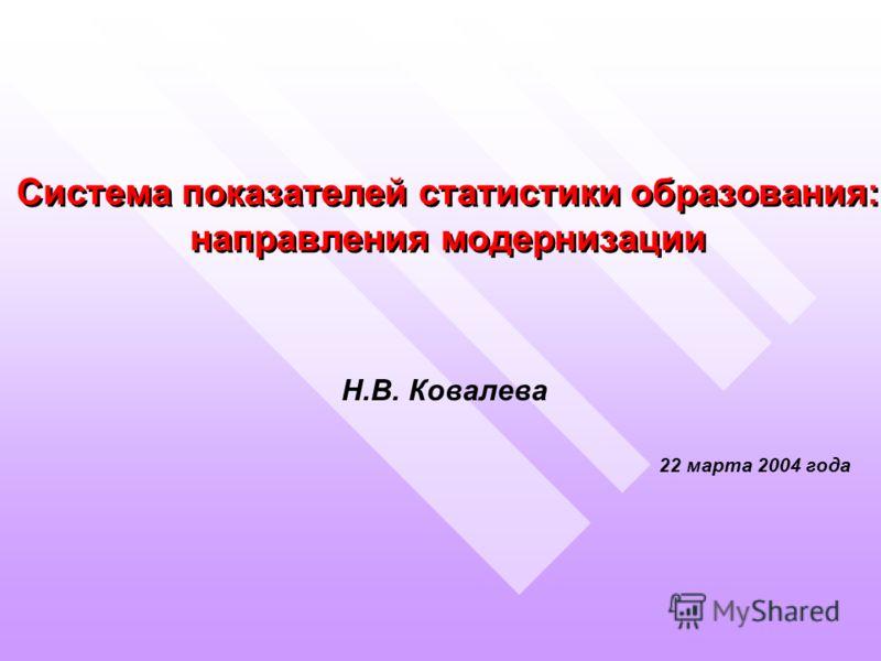 Система показателей статистики образования: направления модернизации Н.В. Ковалева 22 марта 2004 года Н.В. Ковалева 22 марта 2004 года