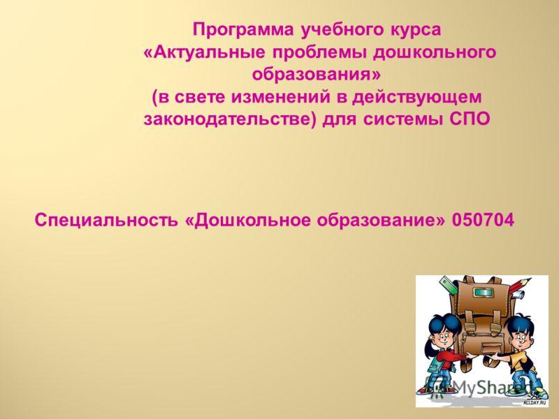 Программа учебного курса «Актуальные проблемы дошкольного образования» (в свете изменений в действующем законодательстве) для системы СПО Специальность «Дошкольное образование» 050704