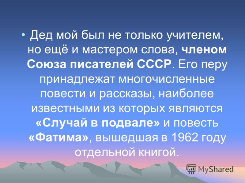 Дед мой был не только учителем, но ещё и мастером слова, членом Союза писателей СССР. Его перу принадлежат многочисленные повести и рассказы, наиболее известными из которых являются «Случай в подвале» и повесть «Фатима», вышедшая в 1962 году отдельно