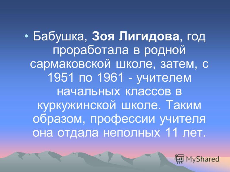 Бабушка, Зоя Лигидова, год проработала в родной сармаковской школе, затем, с 1951 по 1961 - учителем начальных классов в куркужинской школе. Таким образом, профессии учителя она отдала неполных 11 лет.