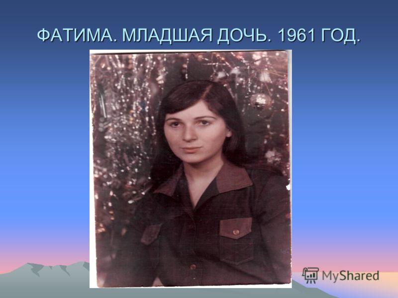 ФАТИМА. МЛАДШАЯ ДОЧЬ. 1961 ГОД.
