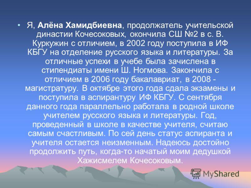 Я, Алёна Хамидбиевна, продолжатель учительской династии Кочесоковых, окончила СШ 2 в с. В. Куркужин с отличием, в 2002 году поступила в ИФ КБГУ на отделение русского языка и литературы. За отличные успехи в учебе была зачислена в стипендиаты имени Ш.