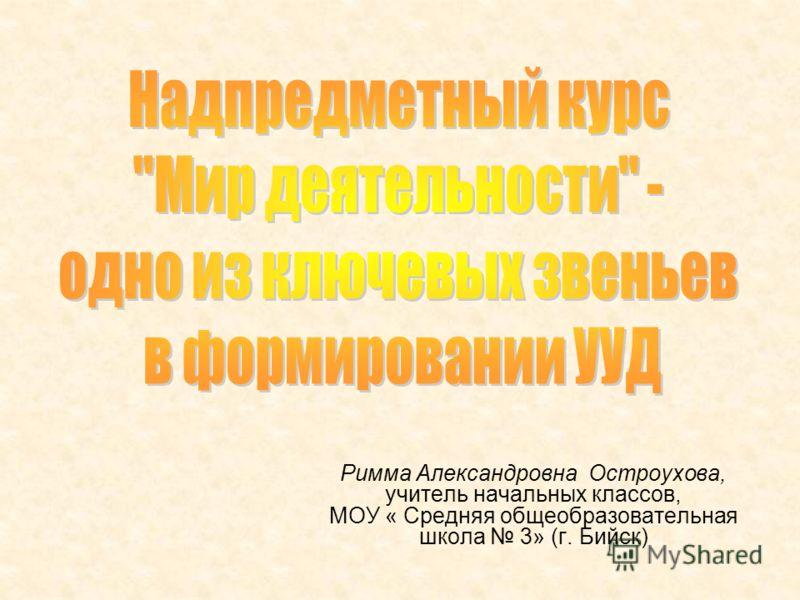 Римма Александровна Остроухова, учитель начальных классов, МОУ « Средняя общеобразовательная школа 3» (г. Бийск)