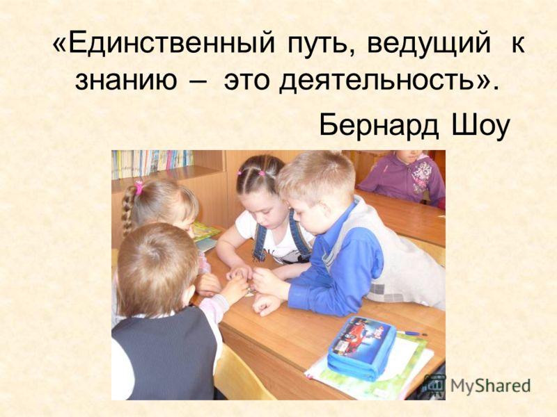 «Единственный путь, ведущий к знанию – это деятельность». Бернард Шоу
