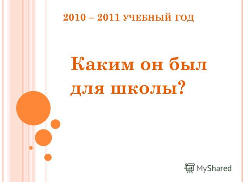 2010 – 2011 УЧЕБНЫЙ ГОД Каким он был для школы?