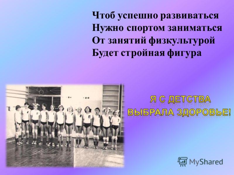 Чтоб успешно развиваться Нужно спортом заниматься От занятий физкультурой Будет стройная фигура