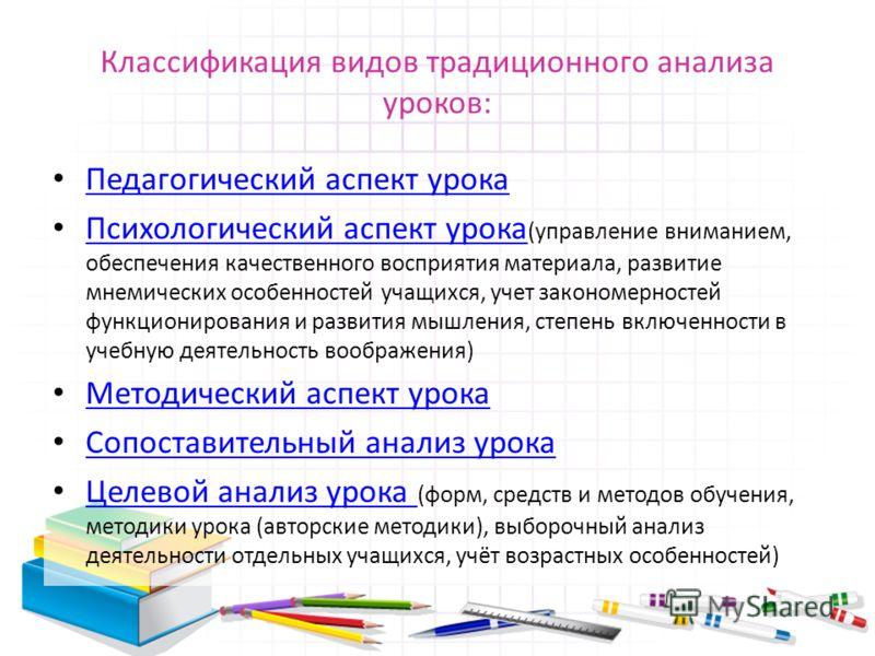 Классификация видов традиционного анализа уроков: Педагогический аспект урока Психологический аспект урока (управление вниманием, обеспечения качественного восприятия материала, развитие мнемических особенностей учащихся, учет закономерностей функцио