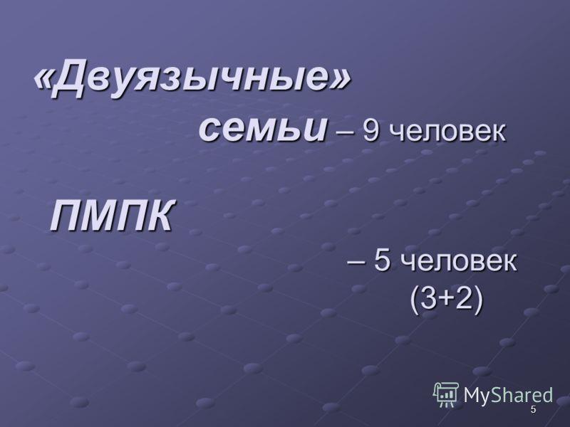 5 «Двуязычные» семьи – 9 человек ПМПК – 5 человек (3+2)