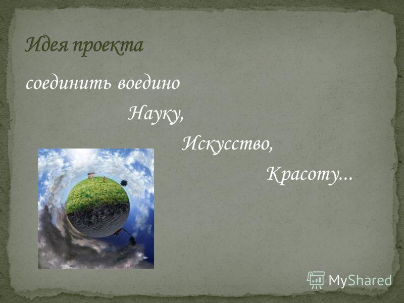 соединить воедино Науку, Искусство, Красоту...