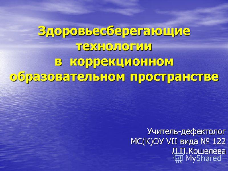 Здоровьесберегающие технологии в коррекционном образовательном пространстве Учитель-дефектолог МС(К)ОУ VII вида 122 Л.П.Кошелева