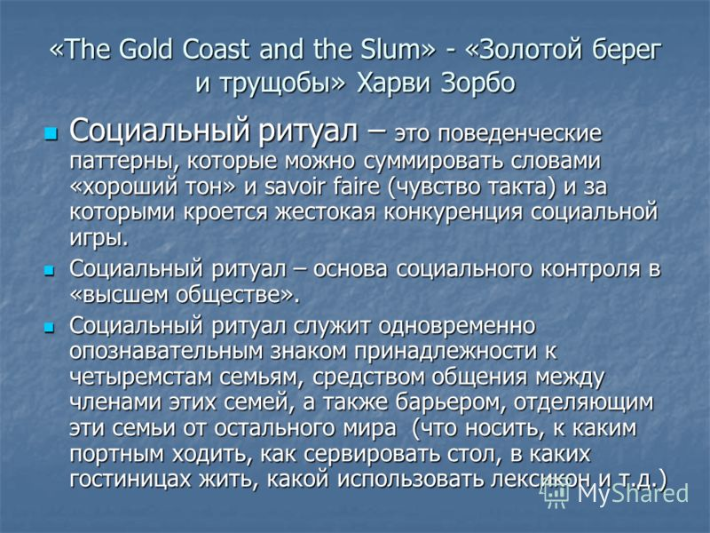 «The Gold Coast and the Slum» - «Золотой берег и трущобы» Харви Зорбо Социальный ритуал – это поведенческие паттерны, которые можно суммировать словами «хороший тон» и savoir faire (чувство такта) и за которыми кроется жестокая конкуренция социальной