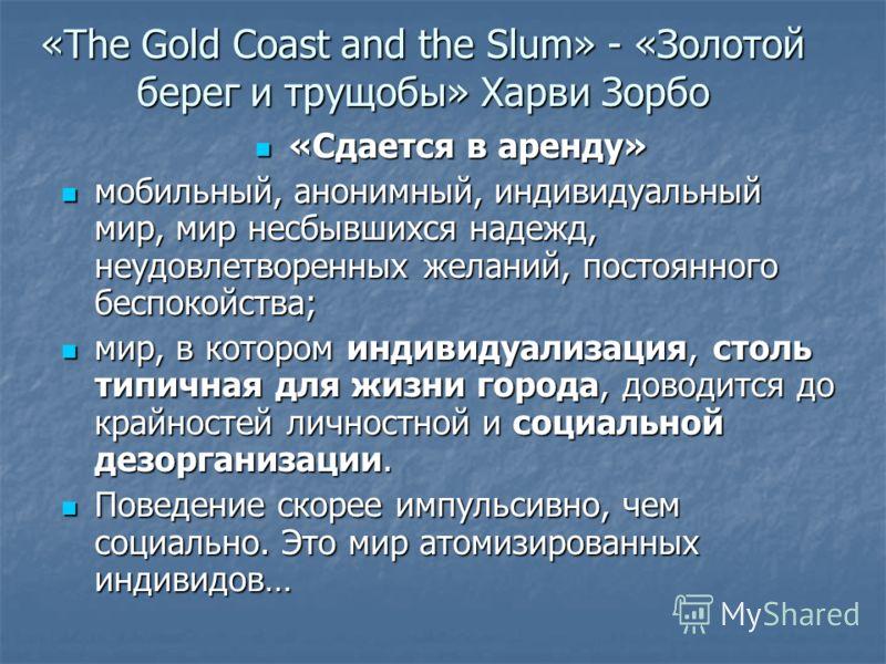 «The Gold Coast and the Slum» - «Золотой берег и трущобы» Харви Зорбо «Сдается в аренду» «Сдается в аренду» мобильный, анонимный, индивидуальный мир, мир несбывшихся надежд, неудовлетворенных желаний, постоянного беспокойства; мобильный, анонимный, и