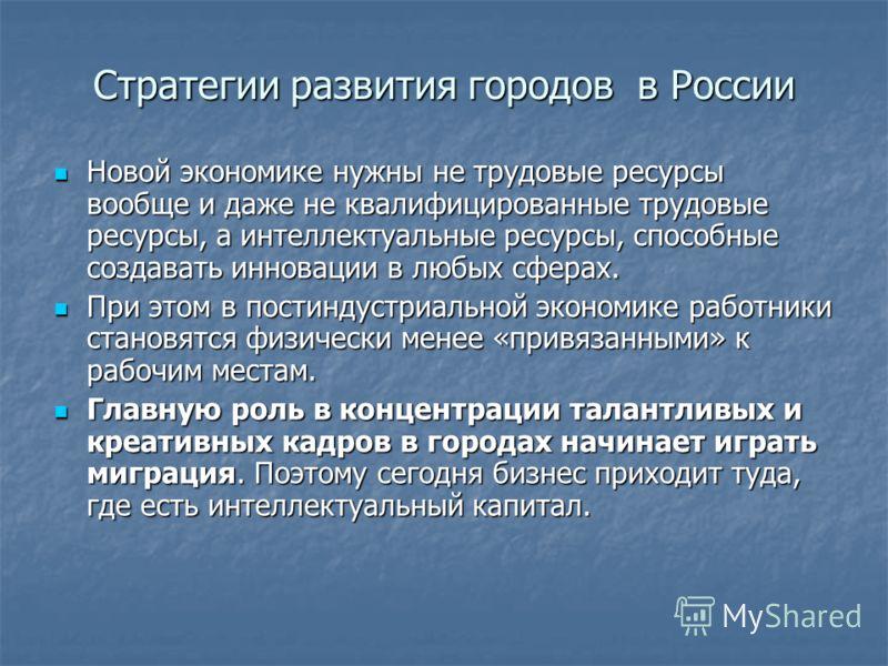 Стратегии развития городов в России Новой экономике нужны не трудовые ресурсы вообще и даже не квалифицированные трудовые ресурсы, а интеллектуальные ресурсы, способные создавать инновации в любых сферах. Новой экономике нужны не трудовые ресурсы воо