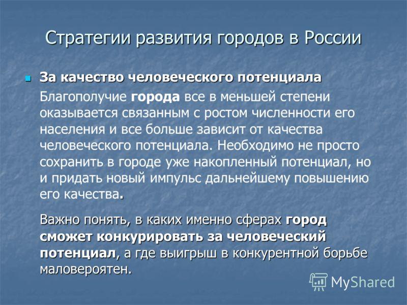 Стратегии развития городов в России За качество человеческого потенциала За качество человеческого потенциала. Благополучие города все в меньшей степени оказывается связанным с ростом численности его населения и все больше зависит от качества человеч