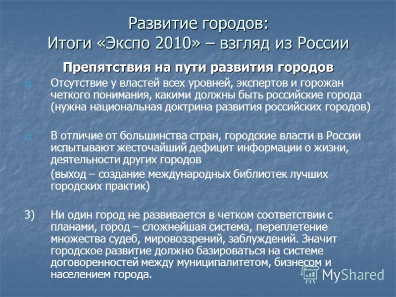 Развитие городов: Итоги «Экспо 2010» – взгляд из России Препятствия на пути развития городов 1) 1) Отсутствие у властей всех уровней, экспертов и горожан четкого понимания, какими должны быть российские города (нужна национальная доктрина развития ро